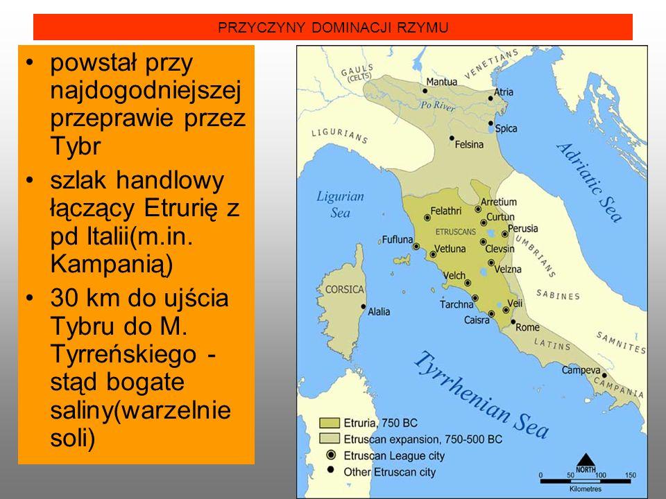 PRZYCZYNY DOMINACJI RZYMU powstał przy najdogodniejszej przeprawie przez Tybr szlak handlowy łączący Etrurię z pd Italii(m.in.
