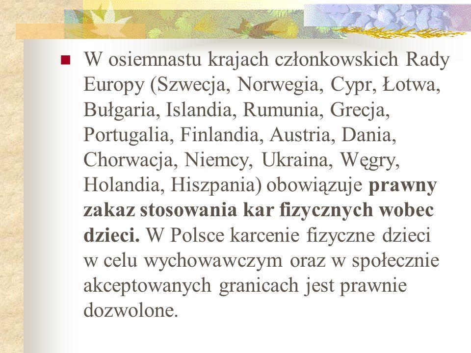 W osiemnastu krajach członkowskich Rady Europy (Szwecja, Norwegia, Cypr, Łotwa, Bułgaria, Islandia, Rumunia, Grecja, Portugalia, Finlandia, Austria, Dania, Chorwacja, Niemcy, Ukraina, Węgry, Holandia, Hiszpania) obowiązuje prawny zakaz stosowania kar fizycznych wobec dzieci.