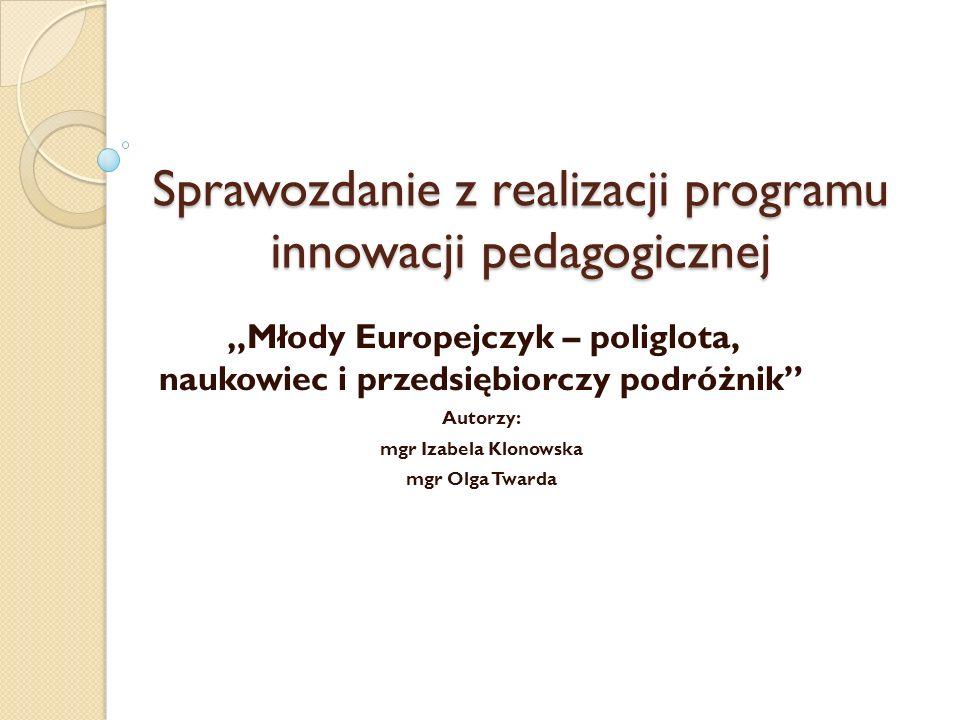 """Sprawozdanie z realizacji programu innowacji pedagogicznej """"Młody Europejczyk – poliglota, naukowiec i przedsiębiorczy podróżnik"""" Autorzy: mgr Izabela"""