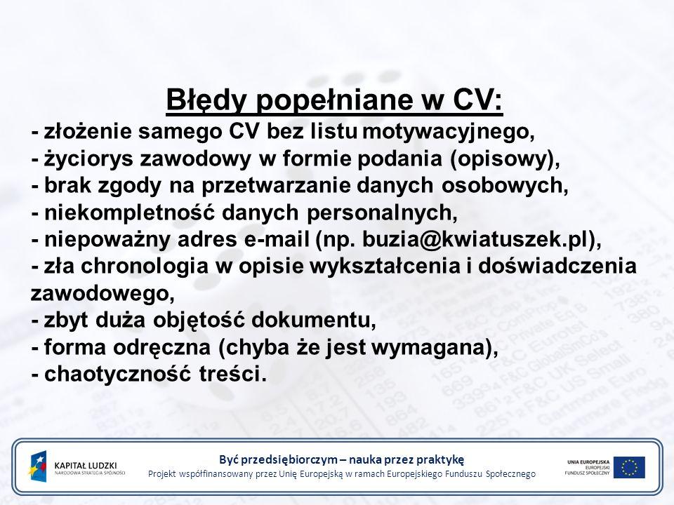 Być przedsiębiorczym – nauka przez praktykę Projekt współfinansowany przez Unię Europejską w ramach Europejskiego Funduszu Społecznego Błędy popełniane w CV: - złożenie samego CV bez listu motywacyjnego, - życiorys zawodowy w formie podania (opisowy), - brak zgody na przetwarzanie danych osobowych, - niekompletność danych personalnych, - niepoważny adres e-mail (np.