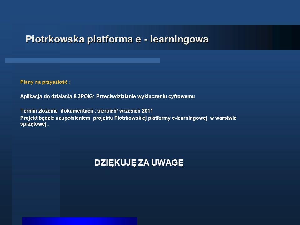 Piotrkowska platforma e - learningowa Plany na przyszłość : Aplikacja do działania 8.3POIG: Przeciwdziałanie wykluczeniu cyfrowemu Termin złożenia dokumentacji : sierpień/ wrzesień 2011 Projekt będzie uzupełnieniem projektu Piotrkowskiej platformy e-learningowej w warstwie sprzętowej.