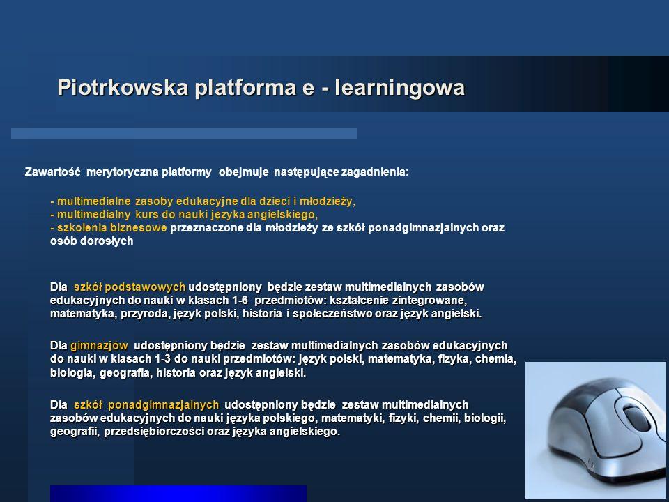 Piotrkowska platforma e - learningowa Zawartość merytoryczna platformy obejmuje następujące zagadnienia: - multimedialne zasoby edukacyjne dla dzieci i młodzieży, - multimedialny kurs do nauki języka angielskiego, - szkolenia biznesowe przeznaczone dla młodzieży ze szkół ponadgimnazjalnych oraz osób dorosłych Dla szkół podstawowych udostępniony będzie zestaw multimedialnych zasobów edukacyjnych do nauki w klasach 1-6 przedmiotów: kształcenie zintegrowane, matematyka, przyroda, język polski, historia i społeczeństwo oraz język angielski.