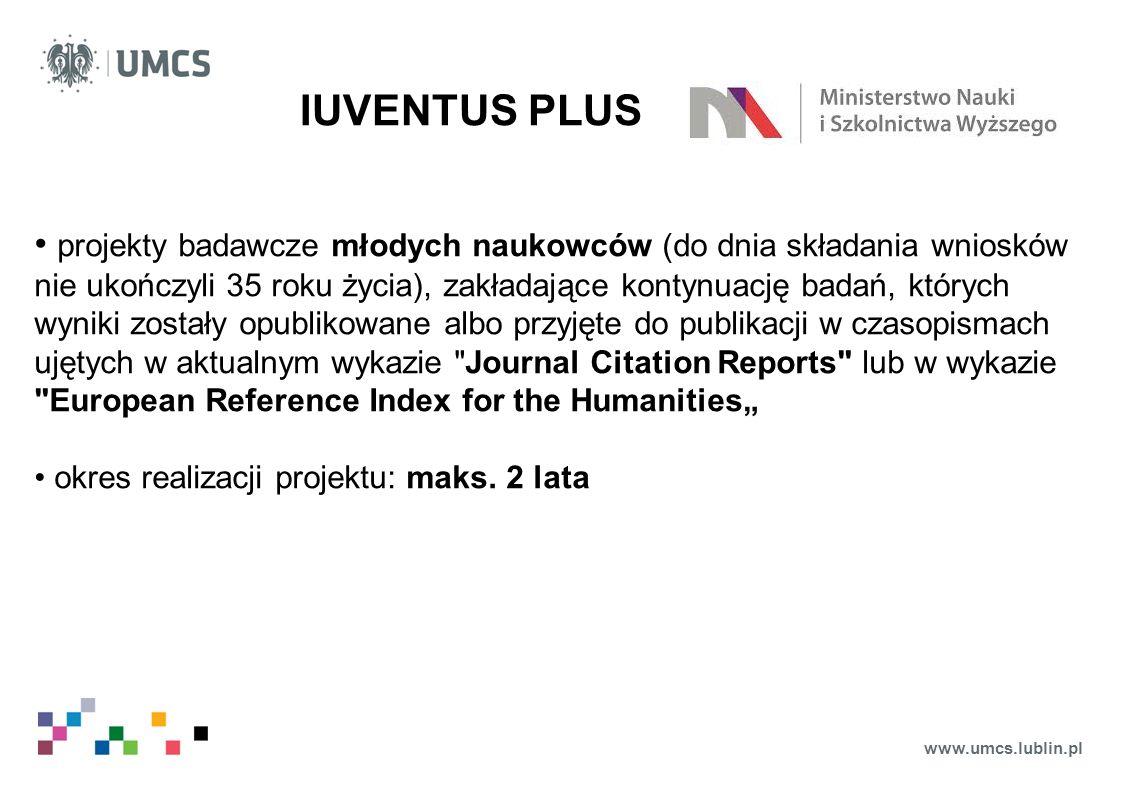 """www.umcs.lublin.pl IUVENTUS PLUS projekty badawcze młodych naukowców (do dnia składania wniosków nie ukończyli 35 roku życia), zakładające kontynuację badań, których wyniki zostały opublikowane albo przyjęte do publikacji w czasopismach ujętych w aktualnym wykazie Journal Citation Reports lub w wykazie European Reference Index for the Humanities"""" okres realizacji projektu: maks."""