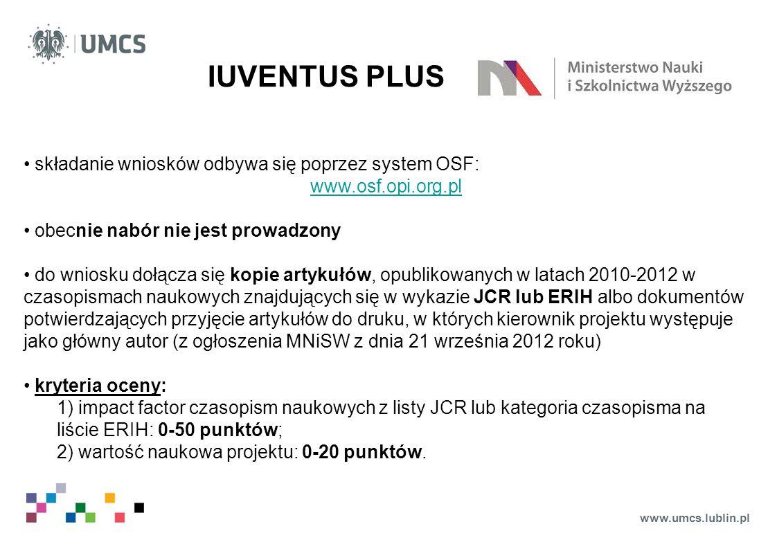 www.umcs.lublin.pl IUVENTUS PLUS składanie wniosków odbywa się poprzez system OSF: www.osf.opi.org.pl obecnie nabór nie jest prowadzony do wniosku dołącza się kopie artykułów, opublikowanych w latach 2010-2012 w czasopismach naukowych znajdujących się w wykazie JCR lub ERIH albo dokumentów potwierdzających przyjęcie artykułów do druku, w których kierownik projektu występuje jako główny autor (z ogłoszenia MNiSW z dnia 21 września 2012 roku) kryteria oceny: 1) impact factor czasopism naukowych z listy JCR lub kategoria czasopisma na liście ERIH: 0-50 punktów; 2) wartość naukowa projektu: 0-20 punktów.