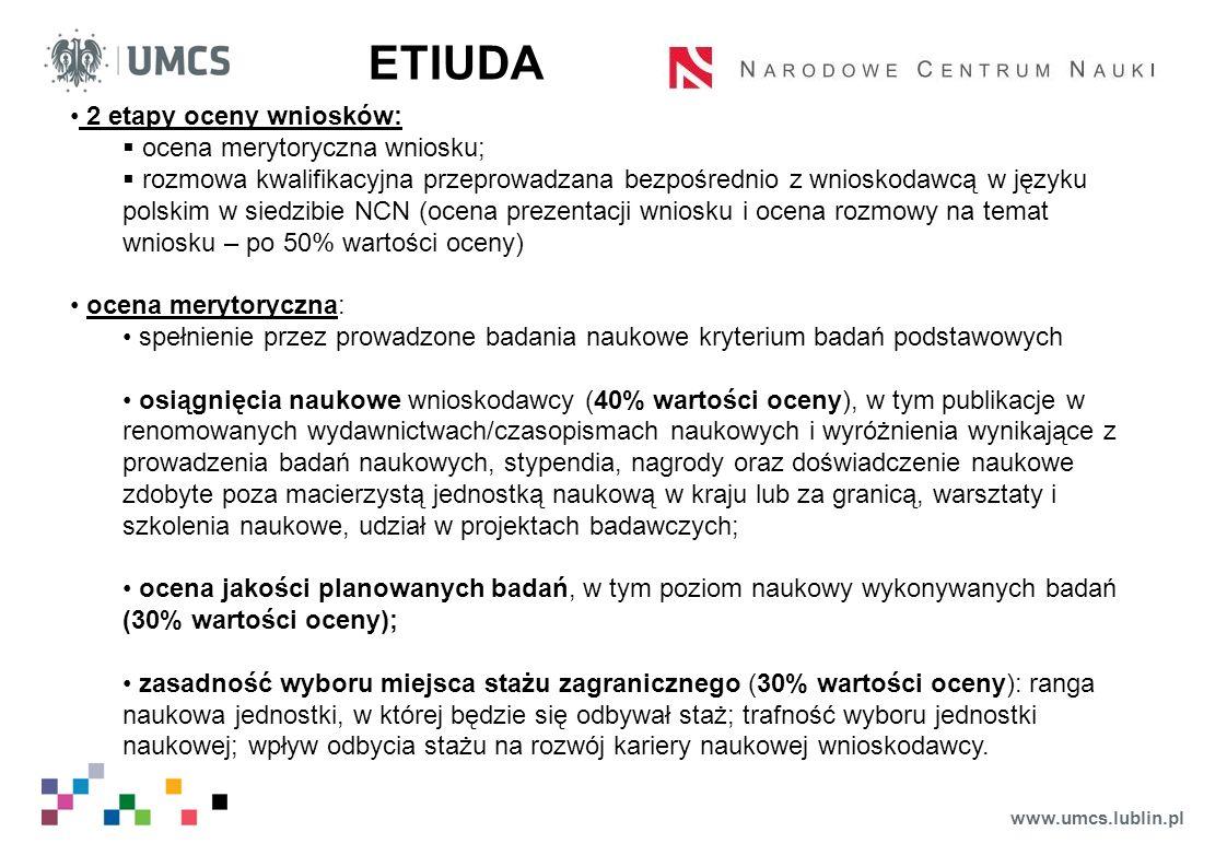 www.umcs.lublin.pl ETIUDA 2 etapy oceny wniosków:  ocena merytoryczna wniosku;  rozmowa kwalifikacyjna przeprowadzana bezpośrednio z wnioskodawcą w języku polskim w siedzibie NCN (ocena prezentacji wniosku i ocena rozmowy na temat wniosku – po 50% wartości oceny) ocena merytoryczna: spełnienie przez prowadzone badania naukowe kryterium badań podstawowych osiągnięcia naukowe wnioskodawcy (40% wartości oceny), w tym publikacje w renomowanych wydawnictwach/czasopismach naukowych i wyróżnienia wynikające z prowadzenia badań naukowych, stypendia, nagrody oraz doświadczenie naukowe zdobyte poza macierzystą jednostką naukową w kraju lub za granicą, warsztaty i szkolenia naukowe, udział w projektach badawczych; ocena jakości planowanych badań, w tym poziom naukowy wykonywanych badań (30% wartości oceny); zasadność wyboru miejsca stażu zagranicznego (30% wartości oceny): ranga naukowa jednostki, w której będzie się odbywał staż; trafność wyboru jednostki naukowej; wpływ odbycia stażu na rozwój kariery naukowej wnioskodawcy.