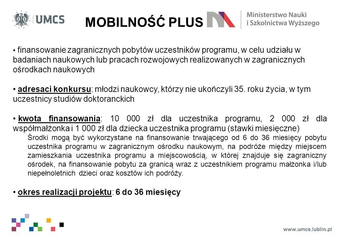 www.umcs.lublin.pl MOBILNOŚĆ PLUS finansowanie zagranicznych pobytów uczestników programu, w celu udziału w badaniach naukowych lub pracach rozwojowych realizowanych w zagranicznych ośrodkach naukowych adresaci konkursu: młodzi naukowcy, którzy nie ukończyli 35.