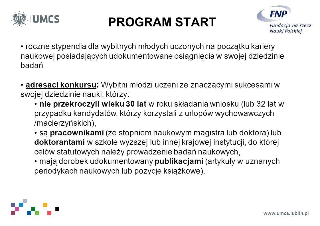 www.umcs.lublin.pl PROGRAM START roczne stypendia dla wybitnych młodych uczonych na początku kariery naukowej posiadających udokumentowane osiągnięcia w swojej dziedzinie badań adresaci konkursu: Wybitni młodzi uczeni ze znaczącymi sukcesami w swojej dziedzinie nauki, którzy: nie przekroczyli wieku 30 lat w roku składania wniosku (lub 32 lat w przypadku kandydatów, którzy korzystali z urlopów wychowawczych /macierzyńskich), są pracownikami (ze stopniem naukowym magistra lub doktora) lub doktorantami w szkole wyższej lub innej krajowej instytucji, do której celów statutowych należy prowadzenie badań naukowych, mają dorobek udokumentowany publikacjami (artykuły w uznanych periodykach naukowych lub pozycje książkowe).
