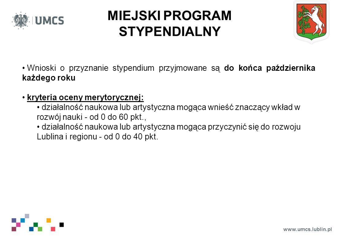 www.umcs.lublin.pl MIEJSKI PROGRAM STYPENDIALNY Wnioski o przyznanie stypendium przyjmowane są do końca października każdego roku kryteria oceny merytorycznej: działalność naukowa lub artystyczna mogąca wnieść znaczący wkład w rozwój nauki - od 0 do 60 pkt., działalność naukowa lub artystyczna mogąca przyczynić się do rozwoju Lublina i regionu - od 0 do 40 pkt.