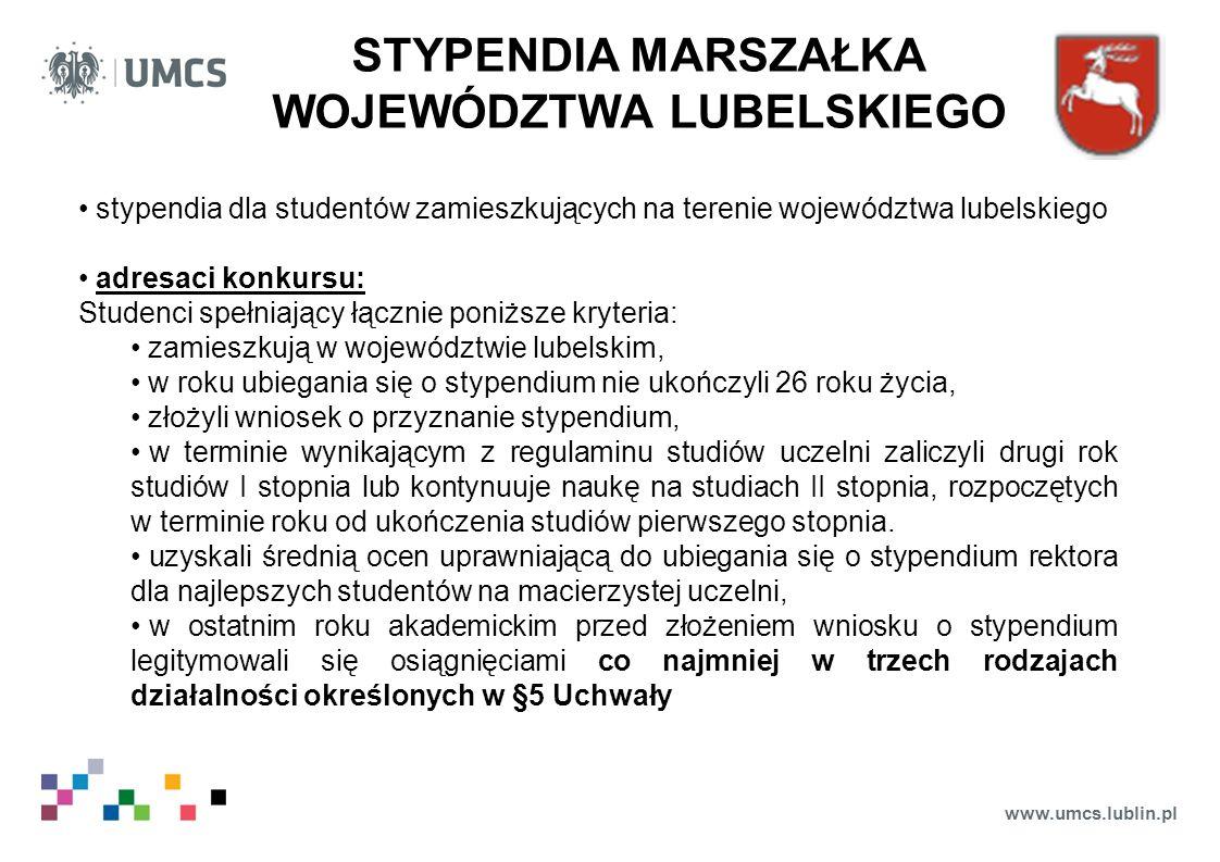 www.umcs.lublin.pl STYPENDIA MARSZAŁKA WOJEWÓDZTWA LUBELSKIEGO stypendia dla studentów zamieszkujących na terenie województwa lubelskiego adresaci konkursu: Studenci spełniający łącznie poniższe kryteria: zamieszkują w województwie lubelskim, w roku ubiegania się o stypendium nie ukończyli 26 roku życia, złożyli wniosek o przyznanie stypendium, w terminie wynikającym z regulaminu studiów uczelni zaliczyli drugi rok studiów I stopnia lub kontynuuje naukę na studiach II stopnia, rozpoczętych w terminie roku od ukończenia studiów pierwszego stopnia.