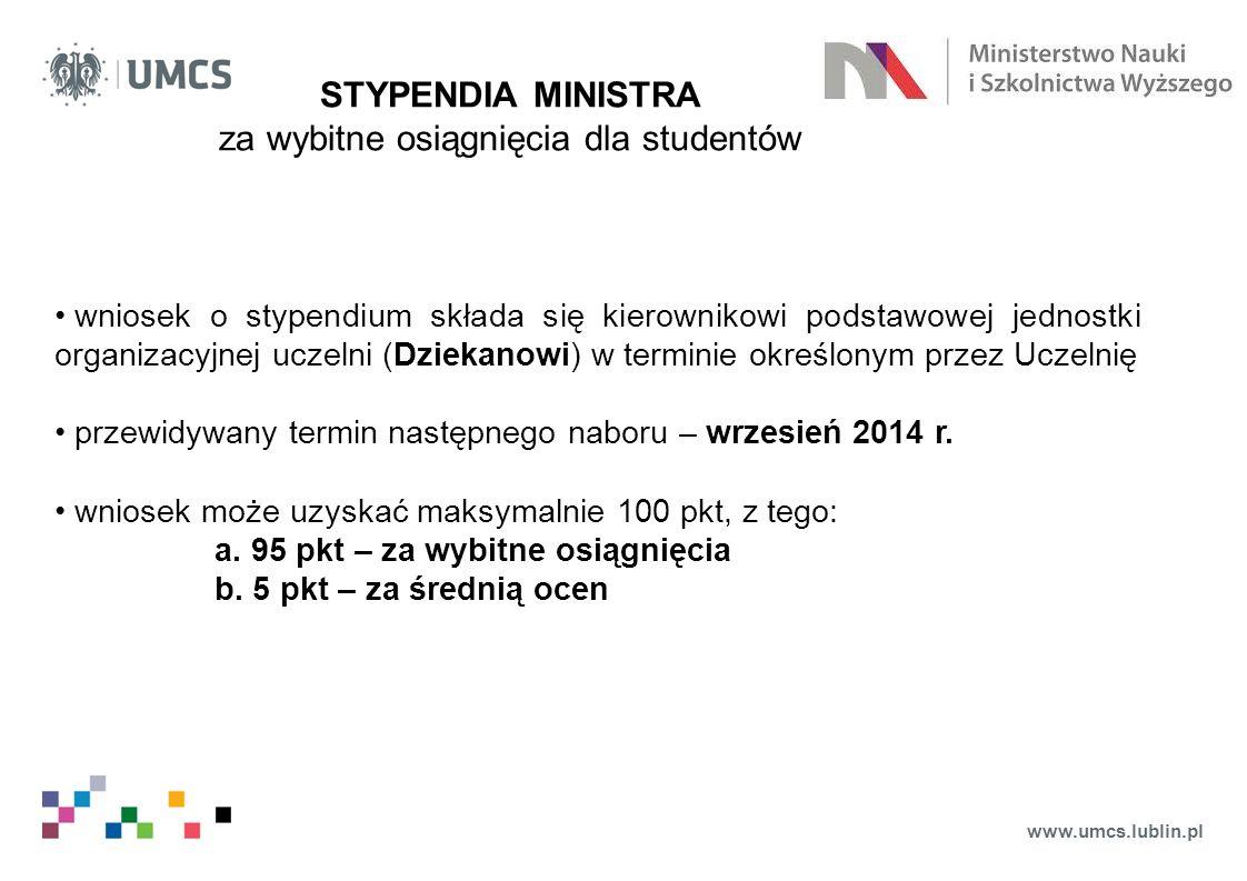 www.umcs.lublin.pl STYPENDIA MINISTRA za wybitne osiągnięcia dla studentów wniosek o stypendium składa się kierownikowi podstawowej jednostki organizacyjnej uczelni (Dziekanowi) w terminie określonym przez Uczelnię przewidywany termin następnego naboru – wrzesień 2014 r.