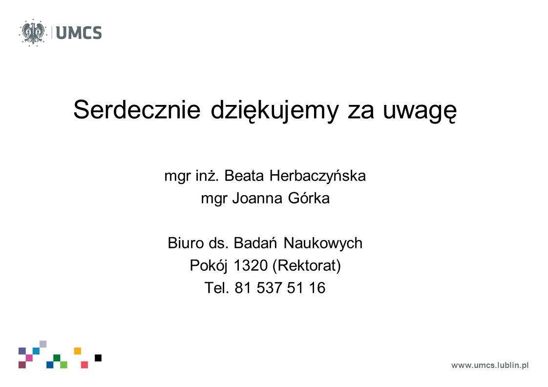 www.umcs.lublin.pl Serdecznie dziękujemy za uwagę mgr inż. Beata Herbaczyńska mgr Joanna Górka Biuro ds. Badań Naukowych Pokój 1320 (Rektorat) Tel. 81