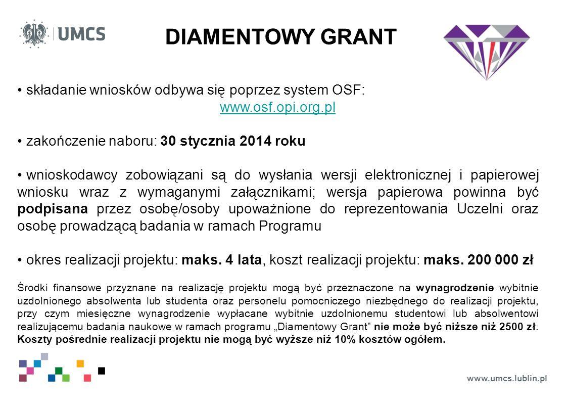 www.umcs.lublin.pl DIAMENTOWY GRANT składanie wniosków odbywa się poprzez system OSF: www.osf.opi.org.pl zakończenie naboru: 30 stycznia 2014 roku wnioskodawcy zobowiązani są do wysłania wersji elektronicznej i papierowej wniosku wraz z wymaganymi załącznikami; wersja papierowa powinna być podpisana przez osobę/osoby upoważnione do reprezentowania Uczelni oraz osobę prowadzącą badania w ramach Programu okres realizacji projektu: maks.
