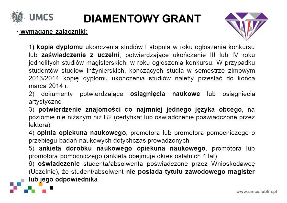 www.umcs.lublin.pl DIAMENTOWY GRANT wymagane załączniki: 1) kopia dyplomu ukończenia studiów I stopnia w roku ogłoszenia konkursu lub zaświadczenie z uczelni, potwierdzające ukończenie III lub IV roku jednolitych studiów magisterskich, w roku ogłoszenia konkursu.