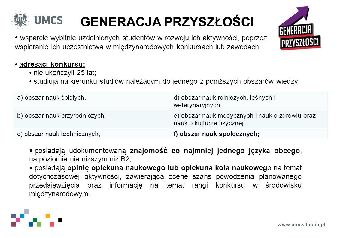 www.umcs.lublin.pl GENERACJA PRZYSZŁOŚCI wsparcie wybitnie uzdolnionych studentów w rozwoju ich aktywności, poprzez wspieranie ich uczestnictwa w międzynarodowych konkursach lub zawodach adresaci konkursu: nie ukończyli 25 lat; studiują na kierunku studiów należącym do jednego z poniższych obszarów wiedzy:  posiadają udokumentowaną znajomość co najmniej jednego języka obcego, na poziomie nie niższym niż B2;  posiadają opinię opiekuna naukowego lub opiekuna koła naukowego na temat dotychczasowej aktywności, zawierającą ocenę szans powodzenia planowanego przedsięwzięcia oraz informację na temat rangi konkursu w środowisku międzynarodowym.