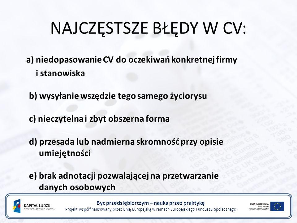 NAJCZĘSTSZE BŁĘDY W CV: a) niedopasowanie CV do oczekiwań konkretnej firmy i stanowiska b) wysyłanie wszędzie tego samego życiorysu c) nieczytelna i zbyt obszerna forma d) przesada lub nadmierna skromność przy opisie umiejętności e) brak adnotacji pozwalającej na przetwarzanie danych osobowych Być przedsiębiorczym – nauka przez praktykę Projekt współfinansowany przez Unię Europejską w ramach Europejskiego Funduszu Społecznego