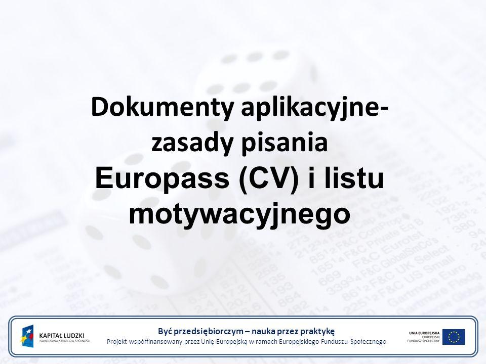 Dokumenty aplikacyjne- zasady pisania Europass (CV) i listu motywacyjnego Być przedsiębiorczym – nauka przez praktykę Projekt współfinansowany przez Unię Europejską w ramach Europejskiego Funduszu Społecznego