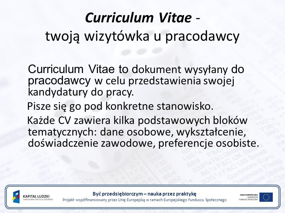 Curriculum Vitae - twoją wizytówka u pracodawcy Być przedsiębiorczym – nauka przez praktykę Projekt współfinansowany przez Unię Europejską w ramach Europejskiego Funduszu Społecznego Curriculum Vitae to d okument wysyłany do pracodawcy w celu przedstawienia swojej kandydatury do pracy.