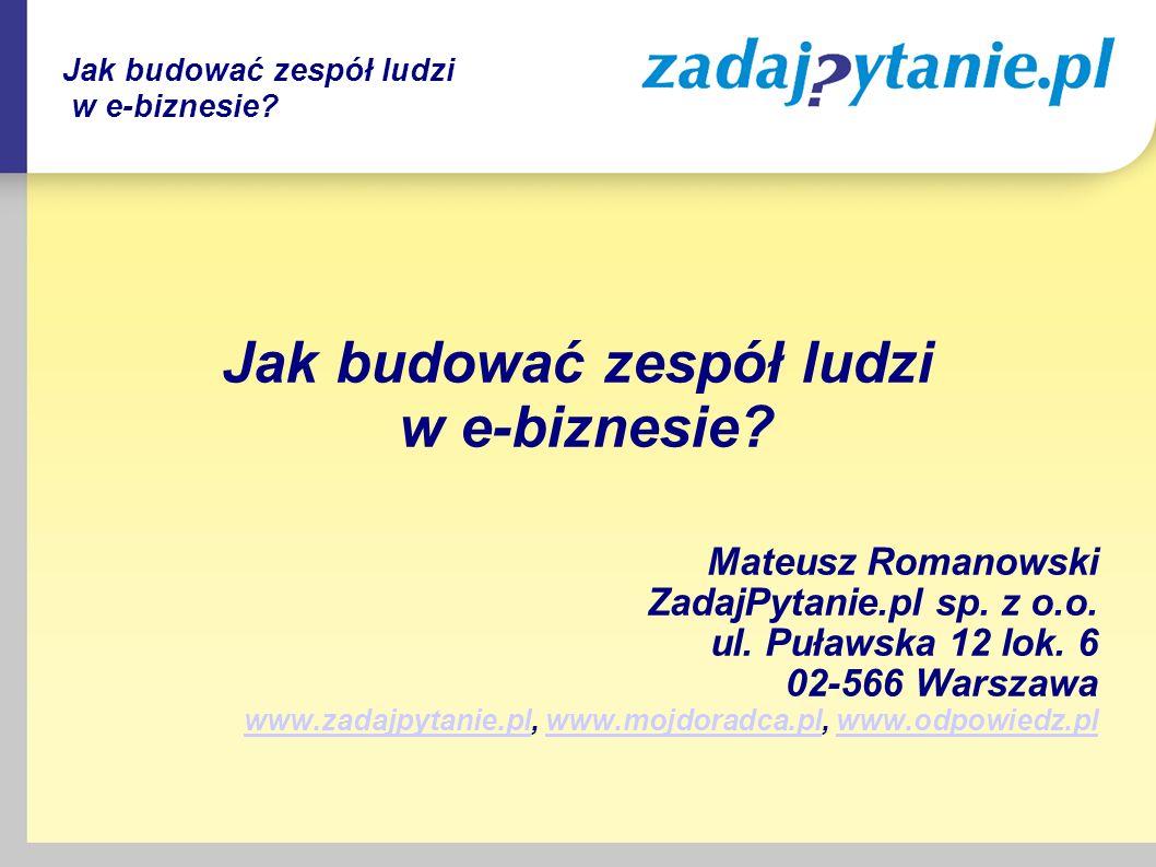 Jak budować zespół ludzi w e-biznesie? Mateusz Romanowski ZadajPytanie.pl sp. z o.o. ul. Puławska 12 lok. 6 02-566 Warszawa www.zadajpytanie.plwww.zad