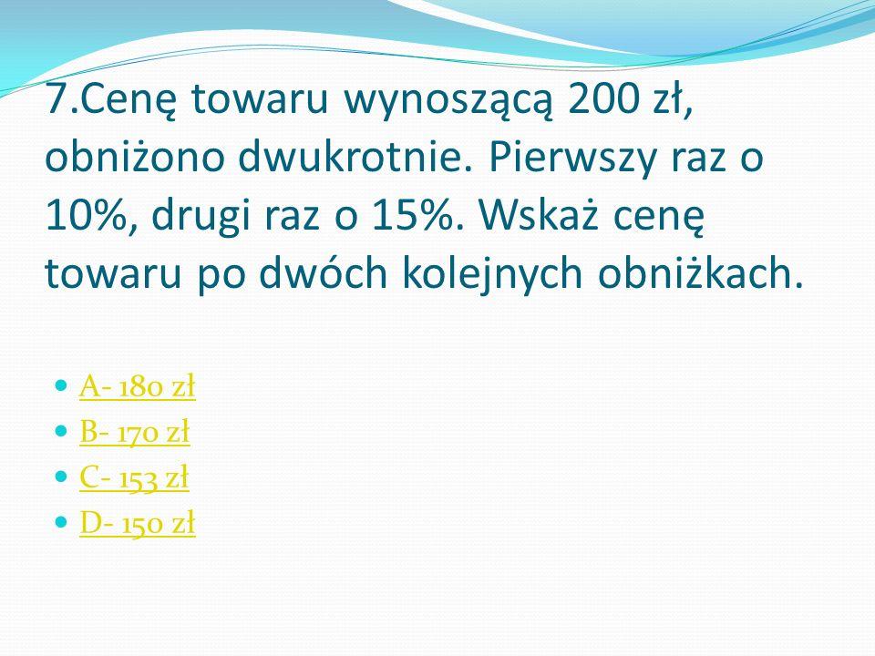 7.Cenę towaru wynoszącą 200 zł, obniżono dwukrotnie.