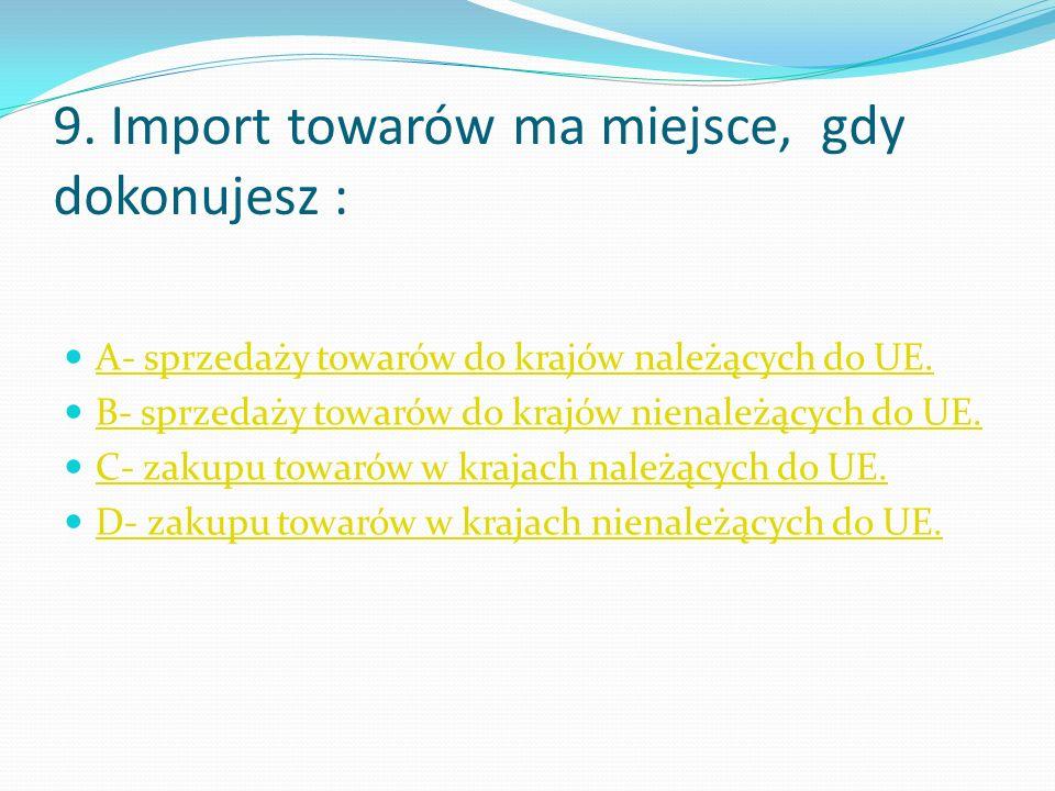 9. Import towarów ma miejsce, gdy dokonujesz : A- sprzedaży towarów do krajów należących do UE.