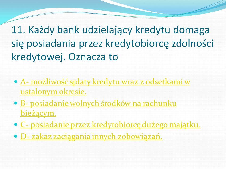 11. Każdy bank udzielający kredytu domaga się posiadania przez kredytobiorcę zdolności kredytowej.