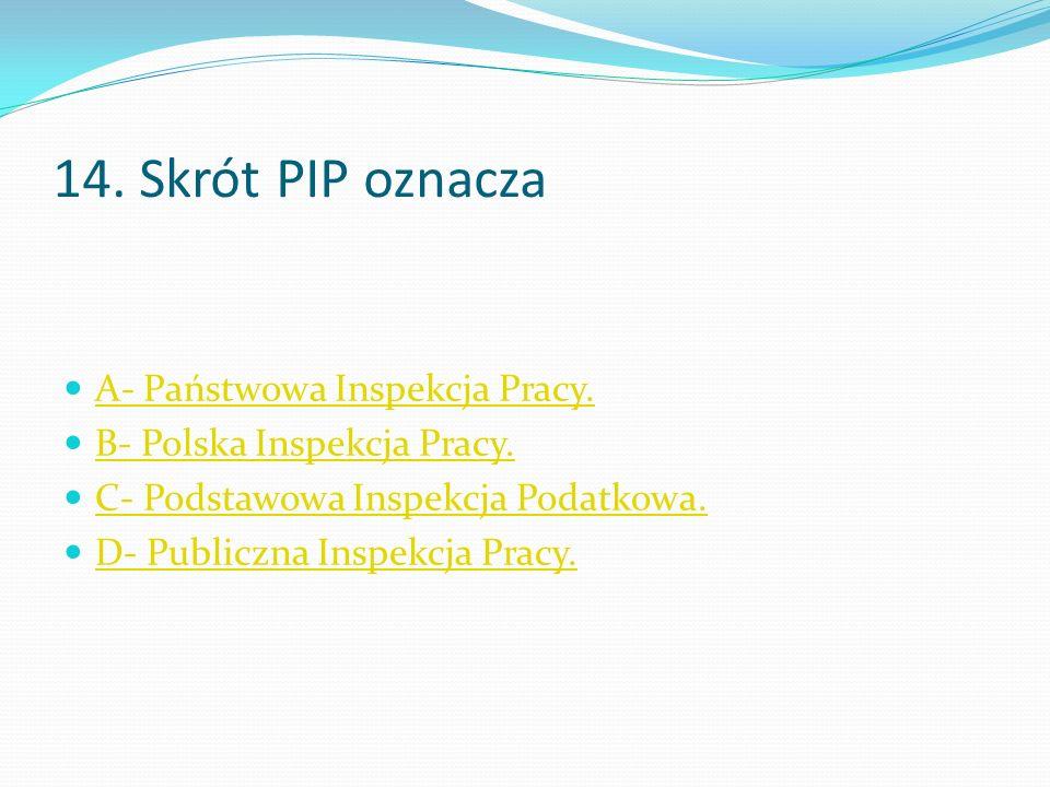 14. Skrót PIP oznacza A- Państwowa Inspekcja Pracy.