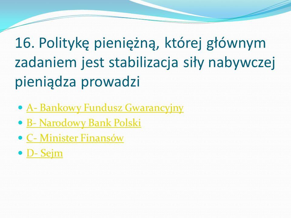 16. Politykę pieniężną, której głównym zadaniem jest stabilizacja siły nabywczej pieniądza prowadzi A- Bankowy Fundusz Gwarancyjny B- Narodowy Bank Po
