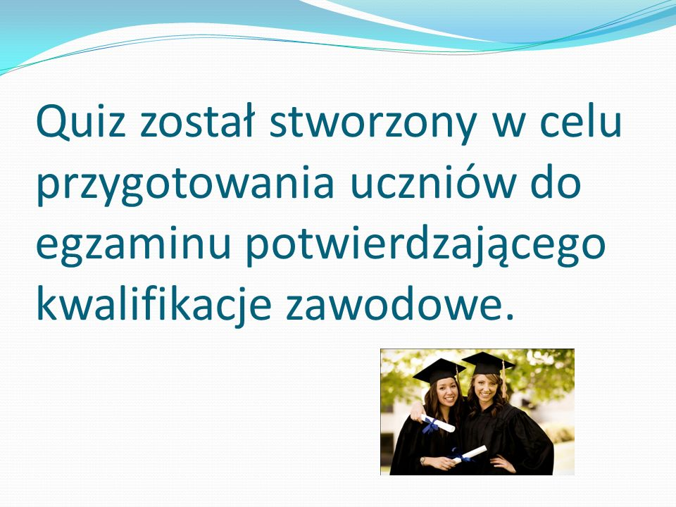 Quiz został stworzony w celu przygotowania uczniów do egzaminu potwierdzającego kwalifikacje zawodowe.