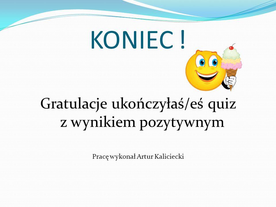 KONIEC ! Gratulacje ukończyłaś/eś quiz z wynikiem pozytywnym Pracę wykonał Artur Kaliciecki