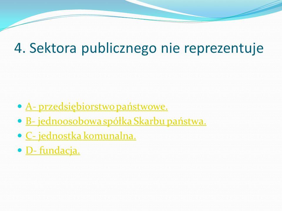 4. Sektora publicznego nie reprezentuje A- przedsiębiorstwo państwowe.