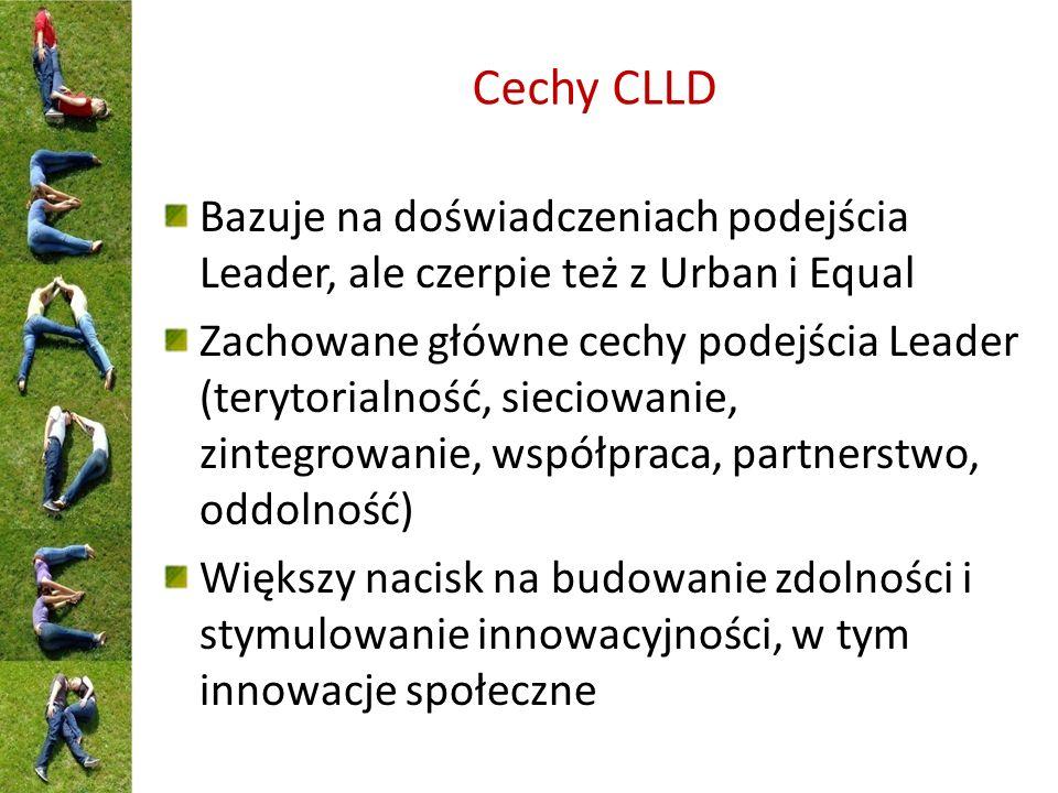 Cechy CLLD Bazuje na doświadczeniach podejścia Leader, ale czerpie też z Urban i Equal Zachowane główne cechy podejścia Leader (terytorialność, sieciowanie, zintegrowanie, współpraca, partnerstwo, oddolność) Większy nacisk na budowanie zdolności i stymulowanie innowacyjności, w tym innowacje społeczne
