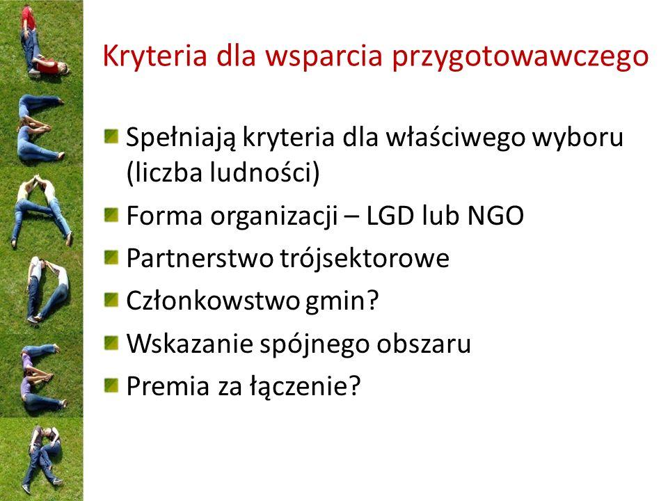 Kryteria dla wsparcia przygotowawczego Spełniają kryteria dla właściwego wyboru (liczba ludności) Forma organizacji – LGD lub NGO Partnerstwo trójsektorowe Członkowstwo gmin.