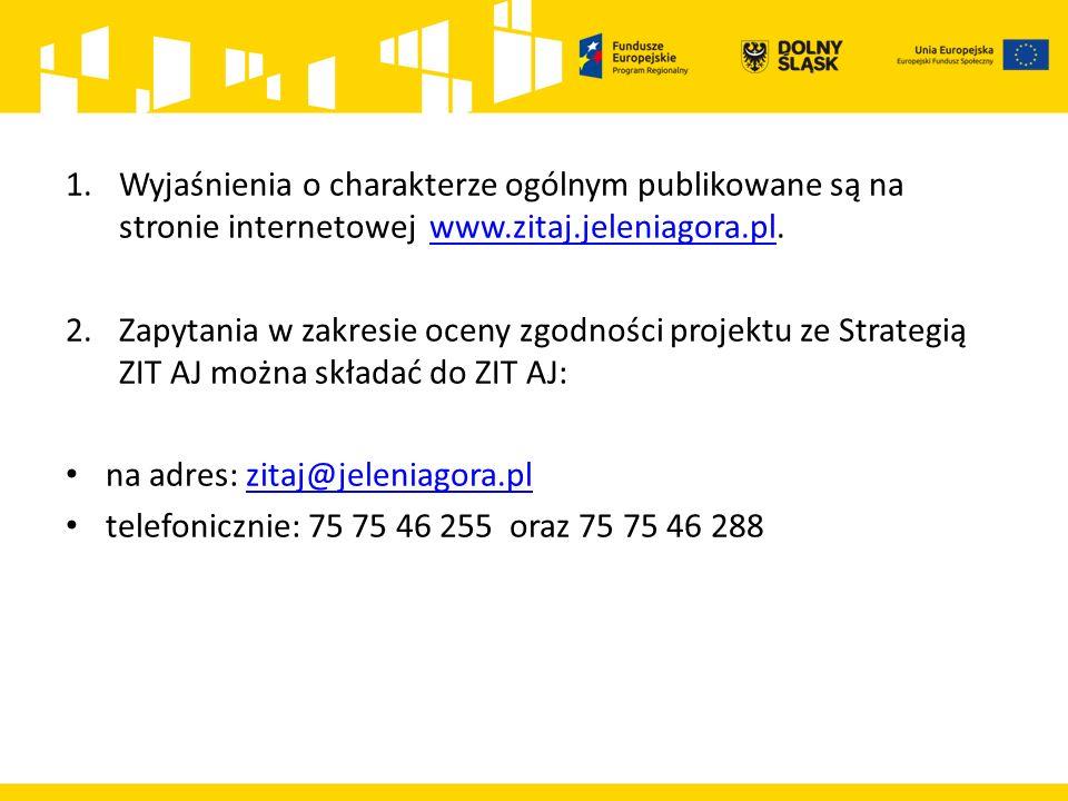1.Wyjaśnienia o charakterze ogólnym publikowane są na stronie internetowej www.zitaj.jeleniagora.pl.www.zitaj.jeleniagora.pl 2.Zapytania w zakresie oceny zgodności projektu ze Strategią ZIT AJ można składać do ZIT AJ: na adres: zitaj@jeleniagora.plzitaj@jeleniagora.pl telefonicznie: 75 75 46 255 oraz 75 75 46 288