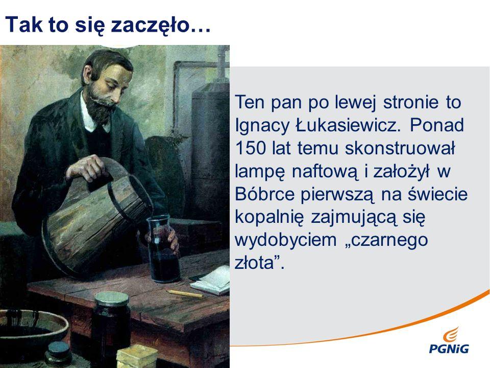 Tak to się zaczęło… 2 Ten pan po lewej stronie to Ignacy Łukasiewicz. Ponad 150 lat temu skonstruował lampę naftową i założył w Bóbrce pierwszą na świ