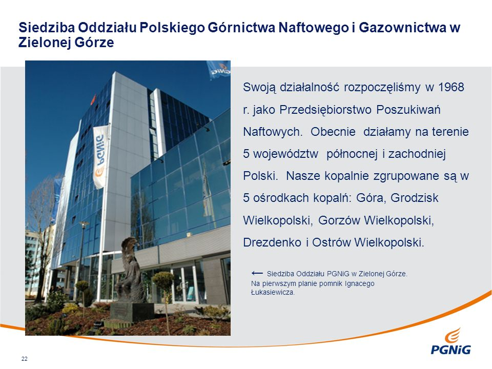 Siedziba Oddziału Polskiego Górnictwa Naftowego i Gazownictwa w Zielonej Górze 22 Swoją działalność rozpoczęliśmy w 1968 r. jako Przedsiębiorstwo Posz