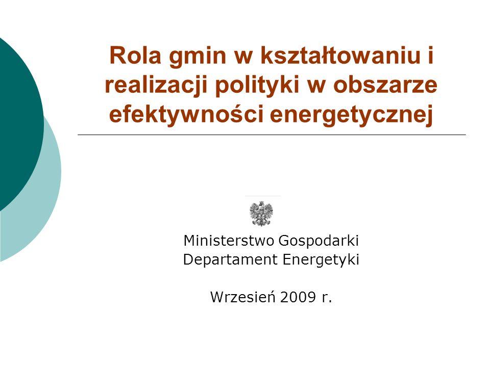 Rola gmin w kształtowaniu i realizacji polityki w obszarze efektywności energetycznej Ministerstwo Gospodarki Departament Energetyki Wrzesień 2009 r.