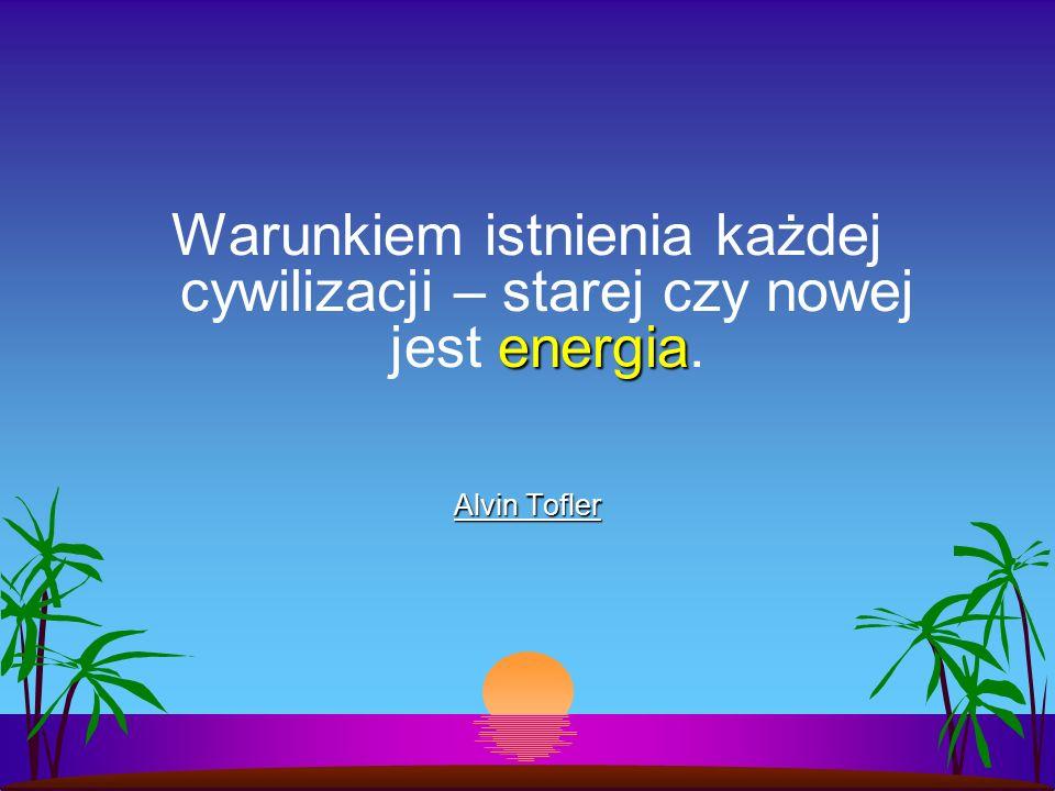 energia Warunkiem istnienia każdej cywilizacji – starej czy nowej jest energia. Alvin Tofler