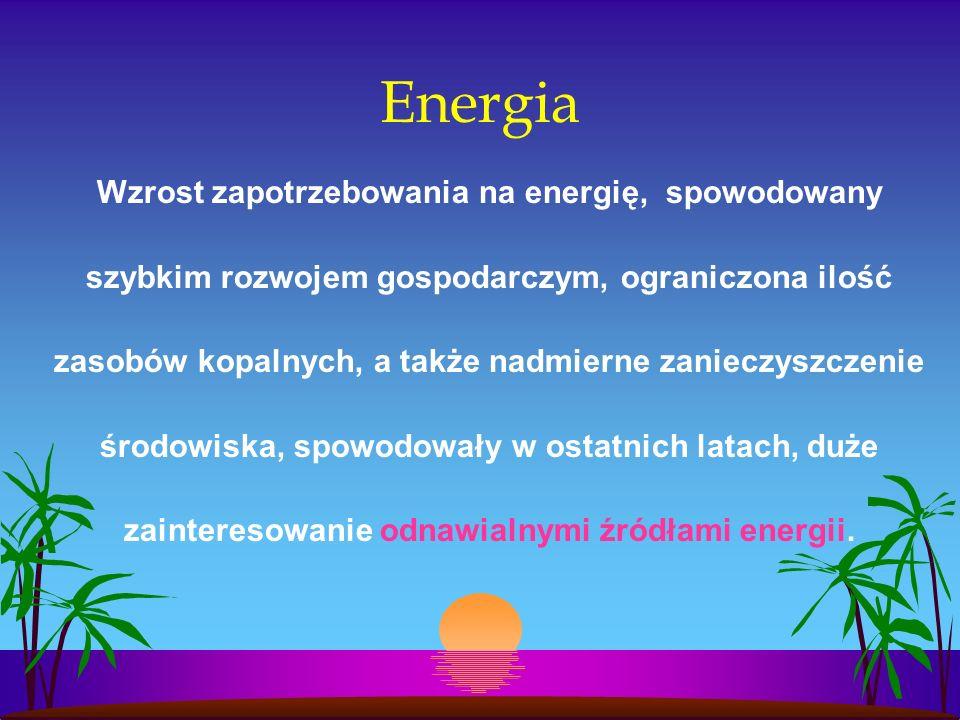 Energia Wzrost zapotrzebowania na energię, spowodowany szybkim rozwojem gospodarczym, ograniczona ilość zasobów kopalnych, a także nadmierne zanieczyszczenie środowiska, spowodowały w ostatnich latach, duże zainteresowanie odnawialnymi źródłami energii.