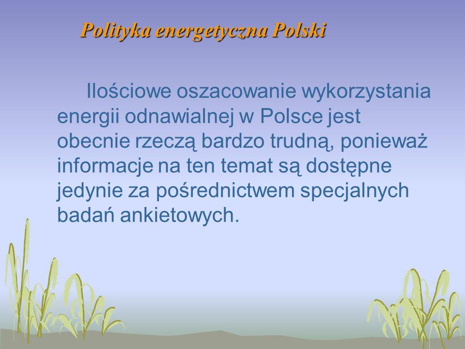 Polityka energetyczna Polski Ilościowe oszacowanie wykorzystania energii odnawialnej w Polsce jest obecnie rzeczą bardzo trudną, ponieważ informacje na ten temat są dostępne jedynie za pośrednictwem specjalnych badań ankietowych.