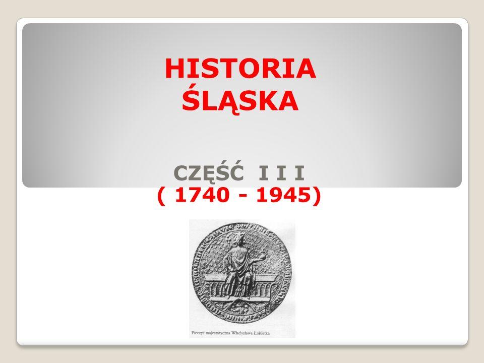CZĘŚĆ I I I ( 1740 - 1945) HISTORIA ŚLĄSKA