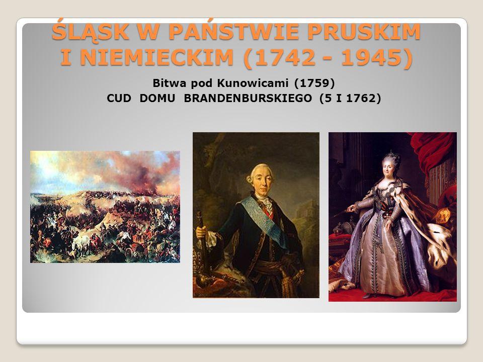 ŚLĄSK W PAŃSTWIE PRUSKIM I NIEMIECKIM (1742 - 1945) Bitwa pod Kunowicami (1759) CUD DOMU BRANDENBURSKIEGO (5 I 1762)
