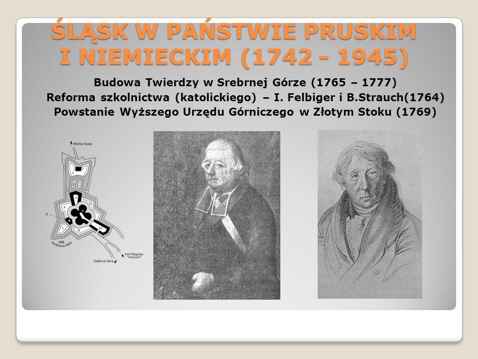 ŚLĄSK W PAŃSTWIE PRUSKIM I NIEMIECKIM (1742 - 1945) Budowa Twierdzy w Srebrnej Górze (1765 – 1777) Reforma szkolnictwa (katolickiego) – I. Felbiger i