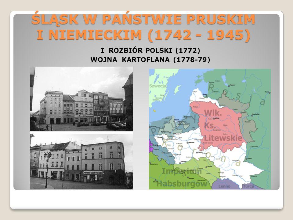 ŚLĄSK W PAŃSTWIE PRUSKIM I NIEMIECKIM (1742 - 1945) I ROZBIÓR POLSKI (1772) WOJNA KARTOFLANA (1778-79)