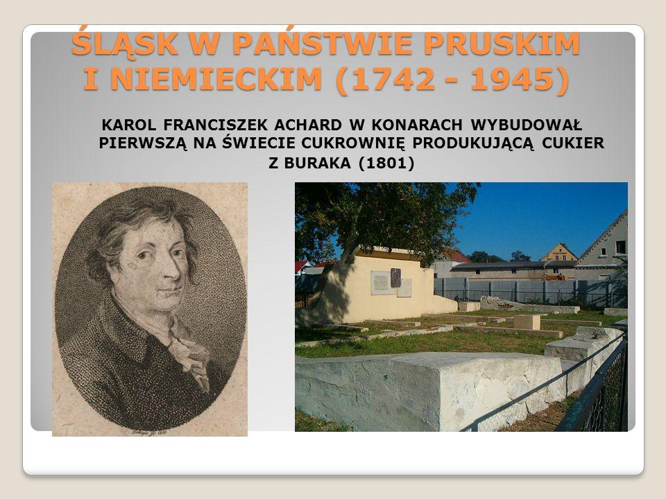 ŚLĄSK W PAŃSTWIE PRUSKIM I NIEMIECKIM (1742 - 1945) KAROL FRANCISZEK ACHARD W KONARACH WYBUDOWAŁ PIERWSZĄ NA ŚWIECIE CUKROWNIĘ PRODUKUJĄCĄ CUKIER Z BU