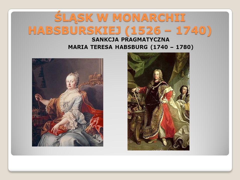 ŚLĄSK W MONARCHII HABSBURSKIEJ (1526 – 1740) SANKCJA PRAGMATYCZNA MARIA TERESA HABSBURG (1740 – 1780)
