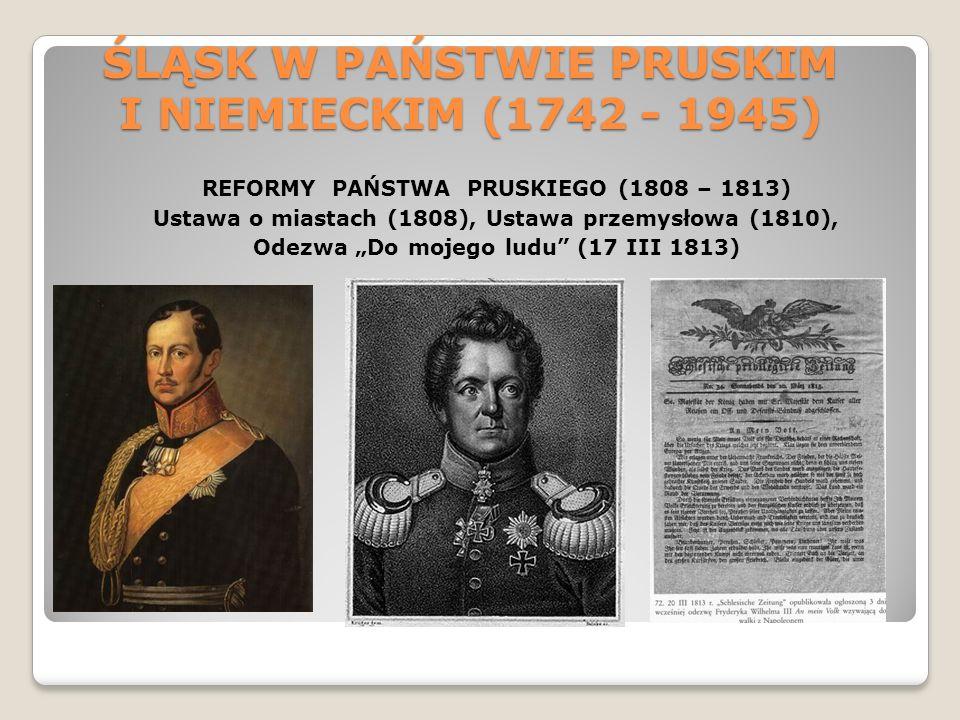 ŚLĄSK W PAŃSTWIE PRUSKIM I NIEMIECKIM (1742 - 1945) REFORMY PAŃSTWA PRUSKIEGO (1808 – 1813) Ustawa o miastach (1808), Ustawa przemysłowa (1810), Odezw