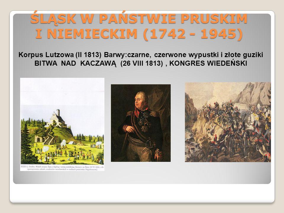 ŚLĄSK W PAŃSTWIE PRUSKIM I NIEMIECKIM (1742 - 1945) Korpus Lutzowa (II 1813) Barwy:czarne, czerwone wypustki i złote guziki BITWA NAD KACZAWĄ (26 VIII