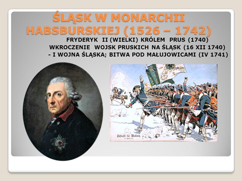 ŚLĄSK W MONARCHII HABSBURSKIEJ (1526 – 1742) FRYDERYK II (WIELKI) KRÓLEM PRUS (1740) WKROCZENIE WOJSK PRUSKICH NA ŚLĄSK (16 XII 1740) - I WOJNA ŚLĄSKA