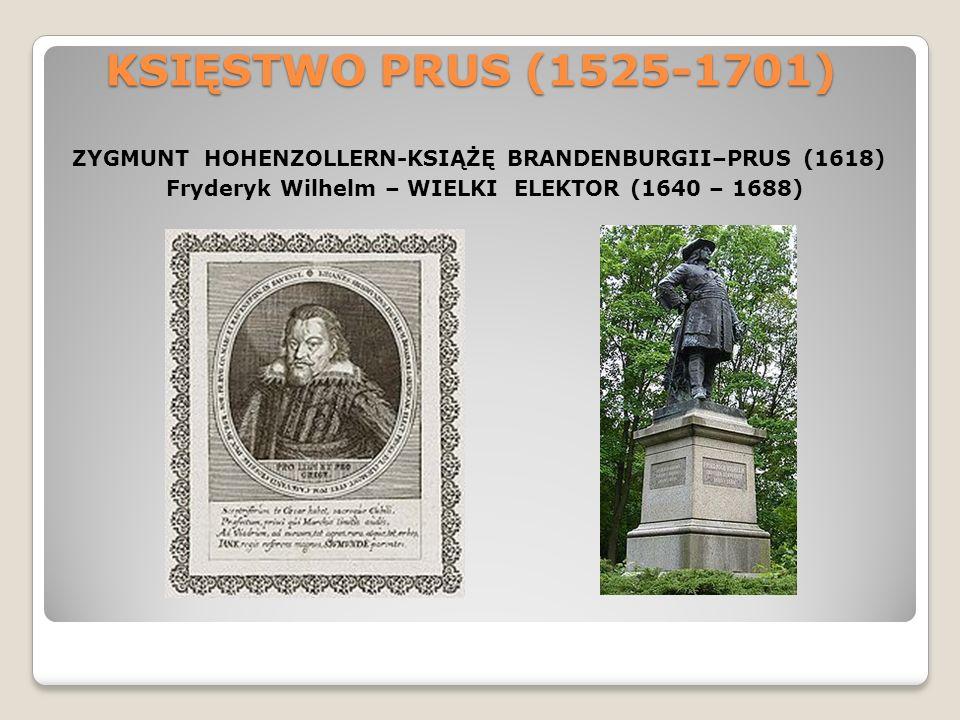 KSIĘSTWO PRUS (1525-1701) ZYGMUNT HOHENZOLLERN-KSIĄŻĘ BRANDENBURGII–PRUS (1618) Fryderyk Wilhelm – WIELKI ELEKTOR (1640 – 1688)