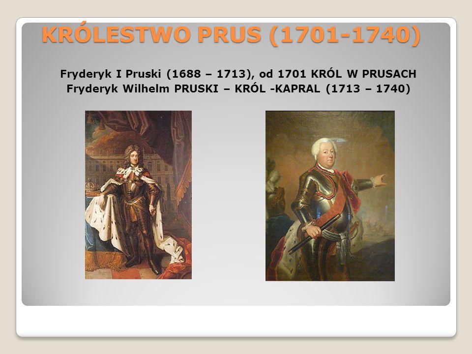 KRÓLESTWO PRUS (1701-1740) Fryderyk I Pruski (1688 – 1713), od 1701 KRÓL W PRUSACH Fryderyk Wilhelm PRUSKI – KRÓL -KAPRAL (1713 – 1740)